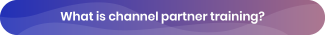 Learn all about channel partner training, and why you should invest in it.